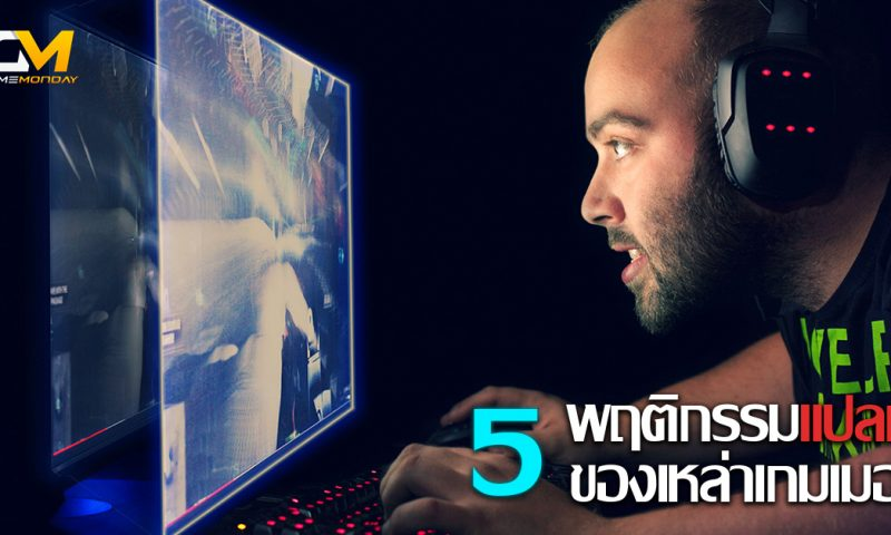 5 พฤติกรรมแปลกที่เกมเมอร์ส่วนใหญ่ทำไปโดยไม่รู้ตัว